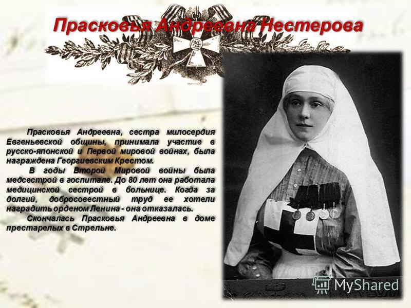 Прасковья Андреевна Нестерова Прасковья Андреевна, сестра милосердия Евгеньевской общины, принимала участие в русско-японской и Первой мировой войнах, была награждена Георгиевским Крестом. В годы Второй Мировой войны была медсестрой в госпитале. До 8