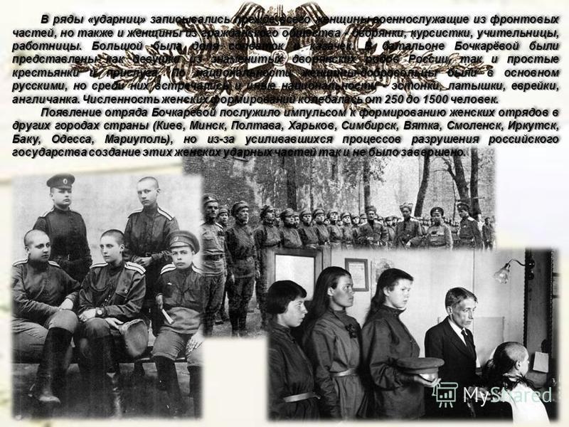 В ряды «ударниц» записывались прежде всего женщины-военнослужащие из фронтовых частей, но также и женщины из гражданского общества - дворянки, курсистки, учительницы, работницы. Большой была доля солдаток и казачек. В батальоне Бочкарёвой были предст