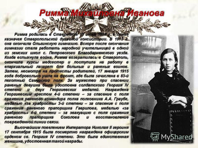Римма Михайловна Иванова Римма родилась в Ставрополе 15 июня 1894 г. в семье казначея Ставропольской духовной консистории. В 1913 г. она окончила Ольгинскую гимназию. Вскоре после окончания гимназии стала работать народной учительницей в одной из зем