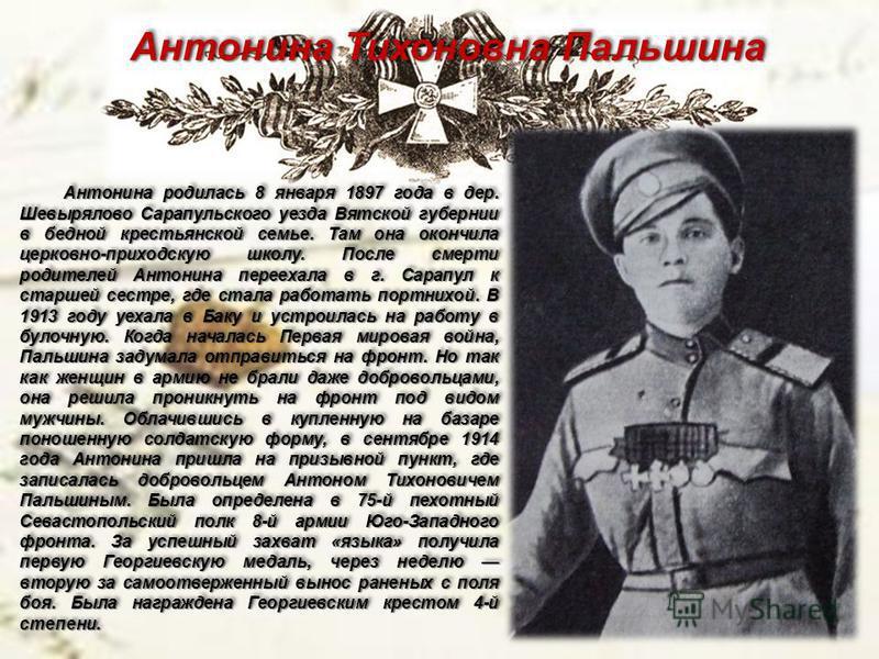 Антонина Тихоновна Пальшина Антонина родилась 8 января 1897 года в дер. Шевырялово Сарапульского уезда Вятской губернии в бедной крестьянской семье. Там она окончила церковно-приходскую школу. После смерти родителей Антонина переехала в г. Сарапул к