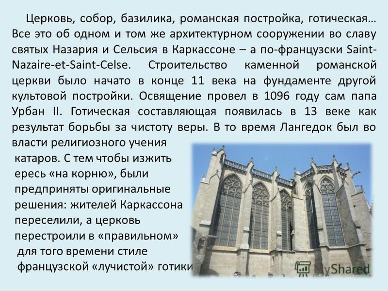 Церковь, собор, базилика, романская постройка, готическая… Все это об одном и том же архитектурном сооружении во славу святых Назария и Сельсия в Каркассоне – а по-французски Saint- Nazaire-et-Saint-Celse. Строительство каменной романской церкви было