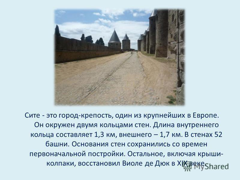 Сите - это город-крепость, один из крупнейших в Европе. Он окружен двумя кольцами стен. Длина внутреннего кольца составляет 1,3 км, внешнего – 1,7 км. В стенах 52 башни. Основания стен сохранились со времен первоначальной постройки. Остальное, включа