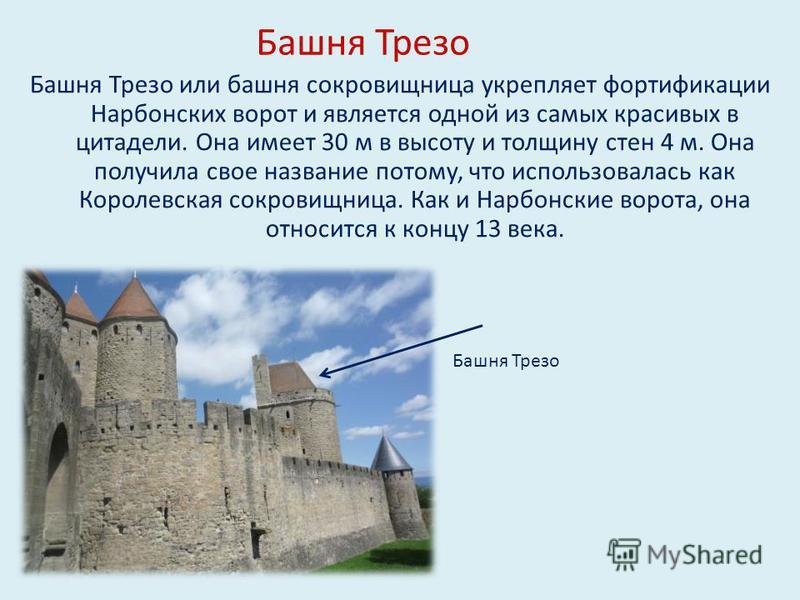 Башня Трезо Башня Трезо или башня сокровищница укрепляет фортификации Нарбонских ворот и является одной из самых красивых в цитадели. Она имеет 30 м в высоту и толщину стен 4 м. Она получила свое название потому, что использовалась как Королевская со
