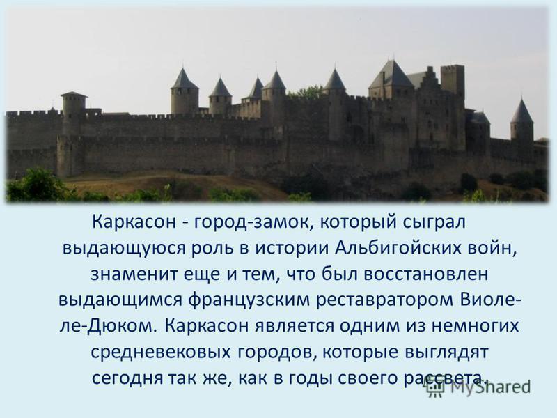 Каркасон - город-замок, который сыграл выдающуюся роль в истории Альбигойских войн, знаменит еще и тем, что был восстановлен выдающимся французским реставратором Виоле- ле-Дюком. Каркасон является одним из немногих средневековых городов, которые выгл
