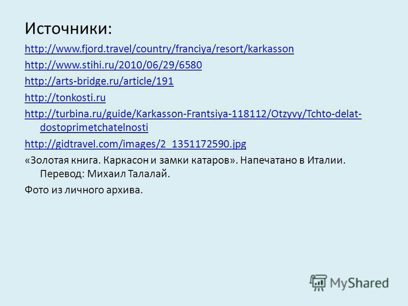Источники: http://www.fjord.travel/country/franciya/resort/karkasson http://www.stihi.ru/2010/06/29/6580 http://arts-bridge.ru/article/191 http://tonkosti.ru http://turbina.ru/guide/Karkasson-Frantsiya-118112/Otzyvy/Tchto-delat- dostoprimetchatelnost