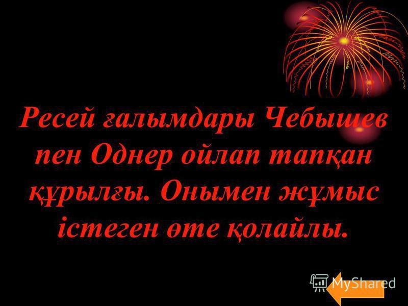 Ресей ғалымдары Чебышев пен Однер ойлап тапқан құрылғы. Онымен жұмыс істеген өте қолайлы.
