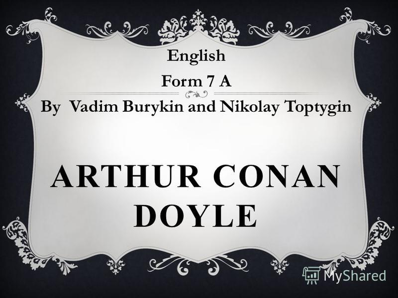 ARTHUR CONAN DOYLE English Form 7 A By Vadim Burykin and Nikolay Toptygin