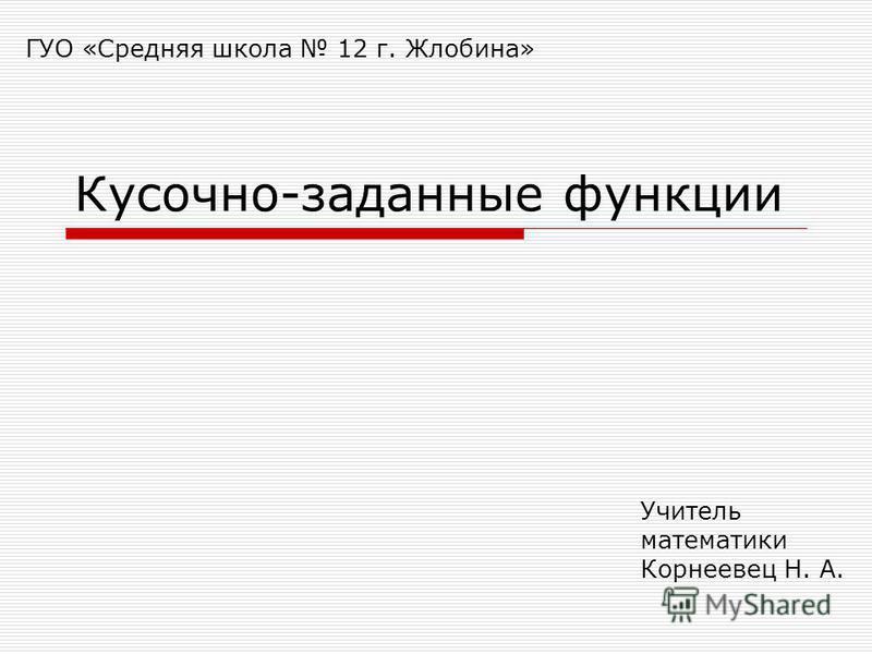 Учитель математики Корнеевец Н. А. ГУО «Средняя школа 12 г. Жлобина» Кусочно-заданные функции