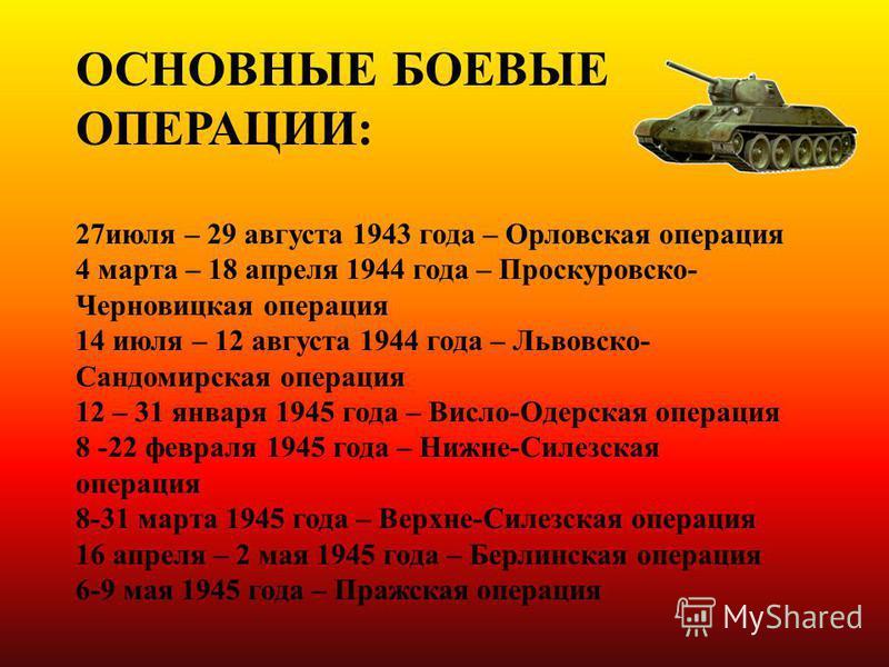 ОСНОВНЫЕ БОЕВЫЕ ОПЕРАЦИИ: 27 июля – 29 августа 1943 года – Орловская операция 4 марта – 18 апреля 1944 года – Проскуровско- Черновицкая операция 14 июля – 12 августа 1944 года – Львовско- Сандомирская операция 12 – 31 января 1945 года – Висло-Одерска