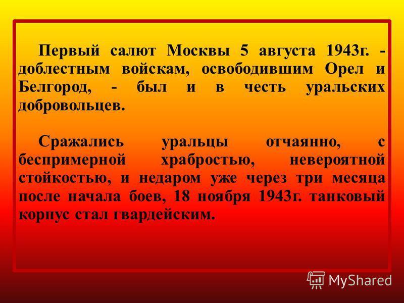 Первый салют Москвы 5 августа 1943 г. - доблестным войскам, освободившим Орел и Белгород, - был и в честь уральских добровольцев. Сражались уральцы отчаянно, с беспримерной храбростью, невероятной стойкостью, и недаром уже через три месяца после нача