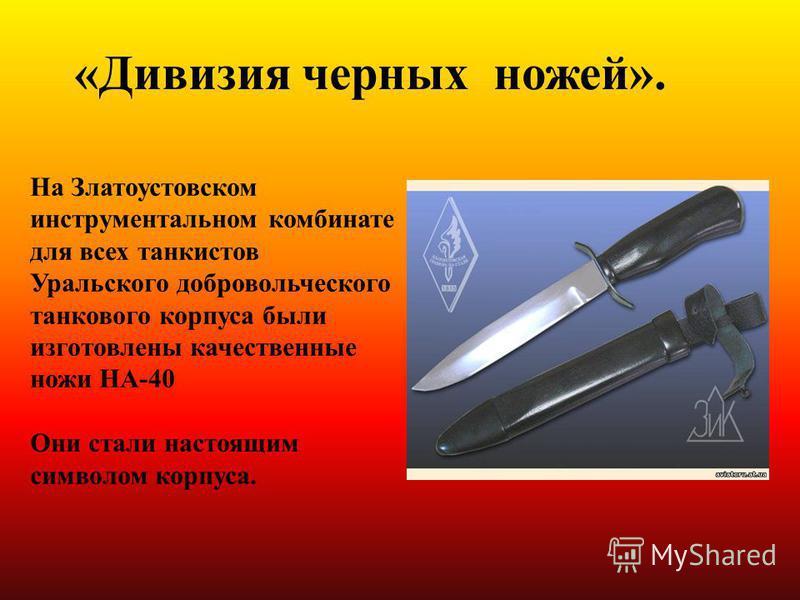На Златоустовском инструментальном комбинате для всех танкистов Уральского добровольческого танкового корпуса были изготовлены качественные ножи НА-40 Они стали настоящим символом корпуса. «Дивизия черных ножей».