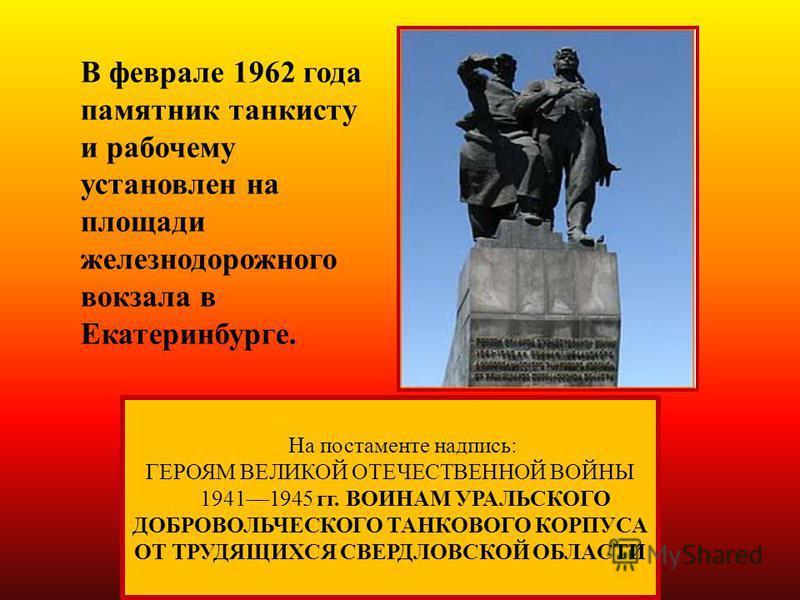 На постаменте надпись: ГЕРОЯМ ВЕЛИКОЙ ОТЕЧЕСТВЕННОЙ ВОЙНЫ 19411945 гг. ВОИНАМ УРАЛЬСКОГО ДОБРОВОЛЬЧЕСКОГО ТАНКОВОГО КОРПУСА ОТ ТРУДЯЩИХСЯ СВЕРДЛОВСКОЙ ОБЛАСТИ В феврале 1962 года памятник танкисту и рабочему установлен на площади железнодорожного вок
