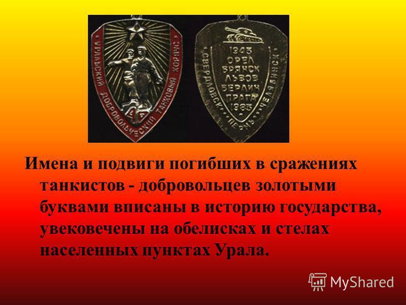 Имена и подвиги погибших в сражениях танкистов - добровольцев золотыми буквами вписаны в историю государства, увековечены на обелисках и стелах населенных пунктах Урала.