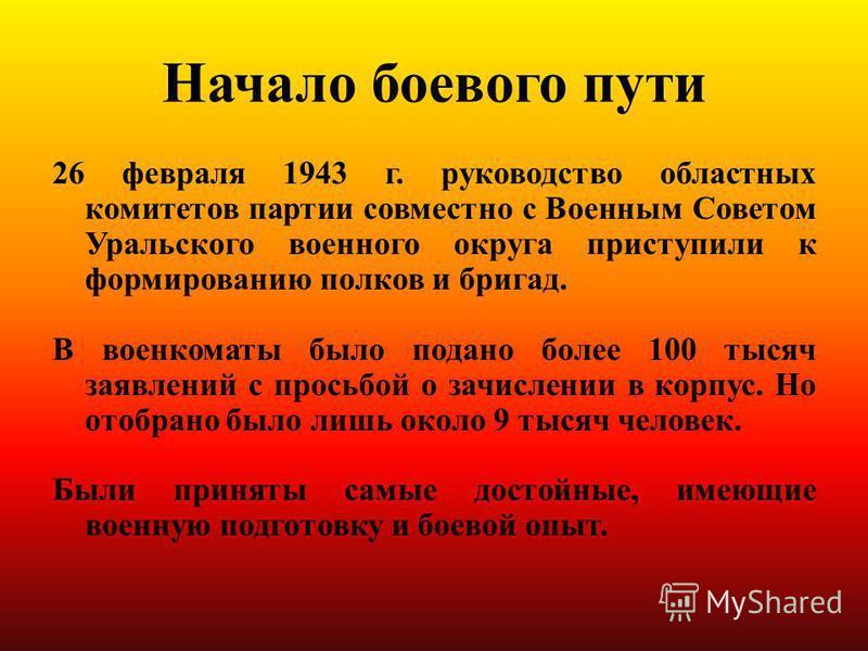 Начало боевого пути 26 февраля 1943 г. руководство областных комитетов партии совместно с Военным Советом Уральского военного округа приступили к формированию полков и бригад. В военкоматы было подано более 100 тысяч заявлений с просьбой о зачислении