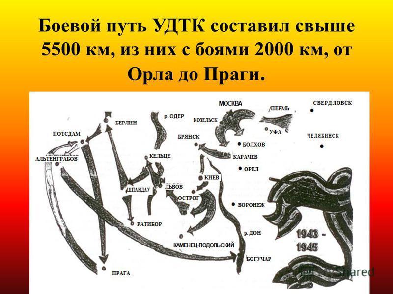 Боевой путь УДТК составил свыше 5500 км, из них с боями 2000 км, от Орла до Праги.