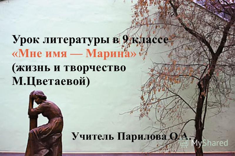 Урок литературы в 9 классе «Мне имя Марина» (жизнь и творчество М.Цветаевой) Учитель Парилова О.А.