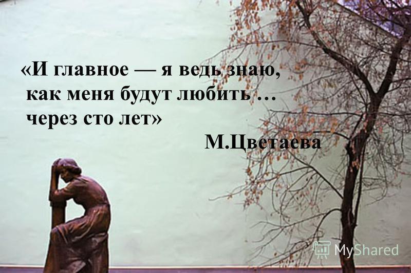 «И главное я ведь знаю, как меня будут любить … через сто лет» М.Цветаева