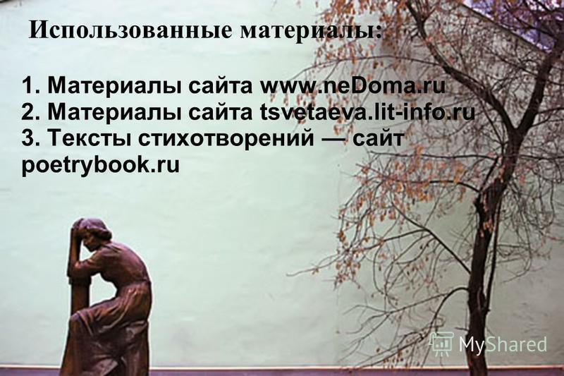 1. Материалы сайта www.neDoma.ru 2. Материалы сайта tsvetaeva.lit-info.ru 3. Тексты стихотворений сайт poetrybook.ru Использованные материалы: