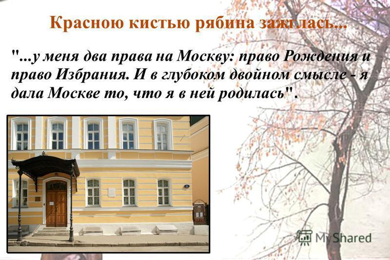 Красною кистью рябина зажглась... ...у меня два права на Москву: право Рождения и право Избрания. И в глубоком двойном смысле - я дала Москве то, что я в ней родилась. М.Цветаева