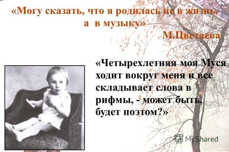 «Могу сказать, что я родилась не в жизнь, а в музыку» М.Цветаева «Четырехлетняя моя Муся ходит вокруг меня и все складывает слова в рифмы, - может быть, будет поэтом?»