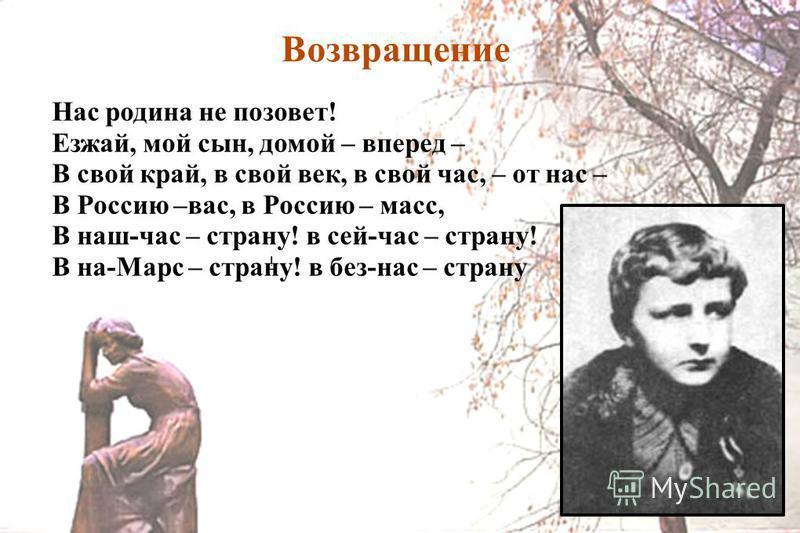 Возвращение ! Нас родина не позовет! Езжай, мой сын, домой – вперед – В свой край, в свой век, в свой час, – от нас – В Россию –вас, в Россию – масс, В наш-час – страну! в сей-час – страну! В на-Маpс – страну! в без-нас – страну