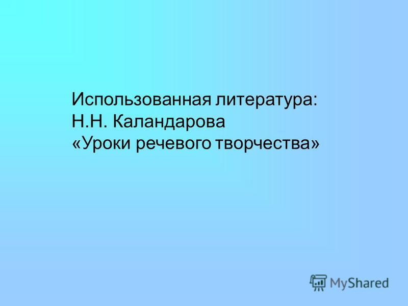 Использованная литература: Н.Н. Каландарова «Уроки речевого творчества»