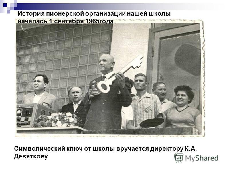 Символический ключ от школы вручается директору К.А. Девяткову История пионерской организации нашей школы началась 1 сентября 1965 года.