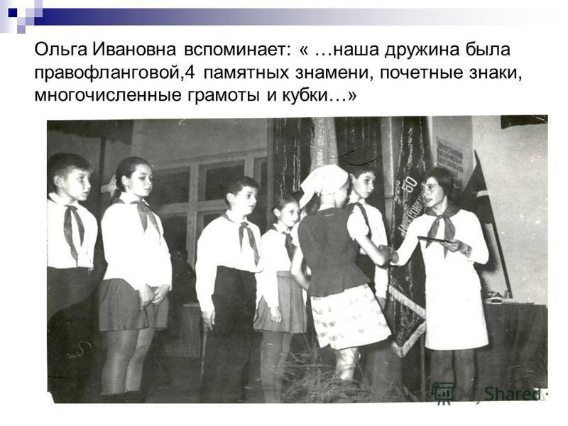 Ольга Ивановна вспоминает: « …наша дружина была правофланговой,4 памятных знамени, почетные знаки, многочисленные грамоты и кубки…»