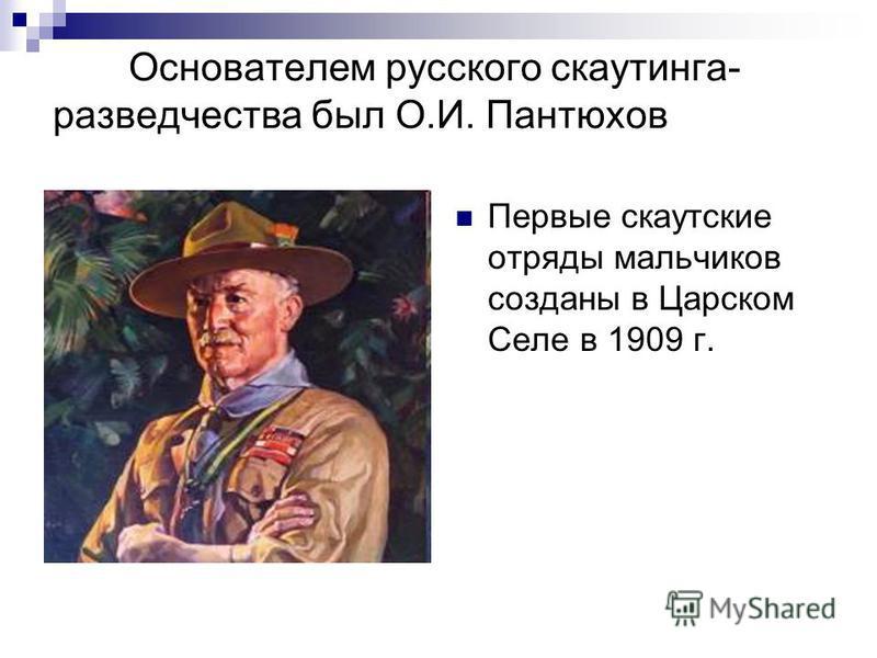 Основателем русского скаутинга- разведчества был О.И. Пантюхов Первые скаутские отряды мальчиков созданы в Царском Селе в 1909 г.