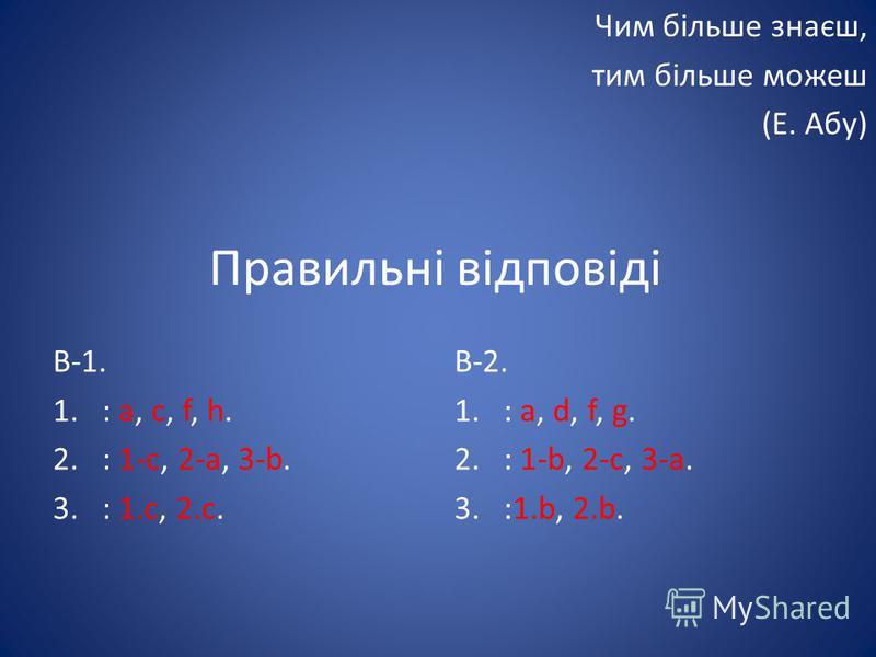 Правильні відповіді В-1. 1.: a, c, f, h. 2.: 1-с, 2-a, 3-b. 3.: 1.c, 2.c. В-2. 1.: a, d, f, g. 2.: 1-b, 2-c, 3-a. 3.:1.b, 2.b. Чим більше знаєш, тим більше можеш (Е. Абу)
