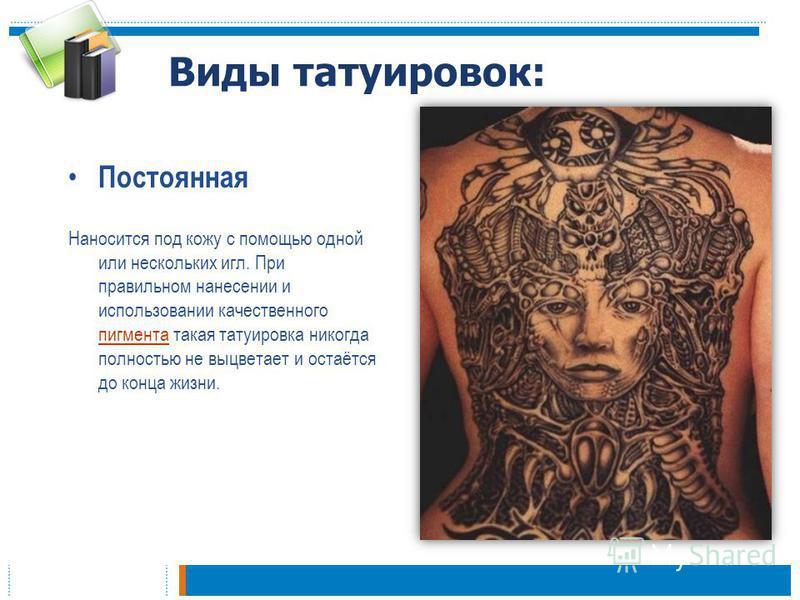 Виды татуировок: Постоянная Наносится под кожу с помощью одной или нескольких игл. При правильном нанесении и использовании качественного пигмента такая татуировка никогда полностью не выцветает и остаётся до конца жизни. пигмента