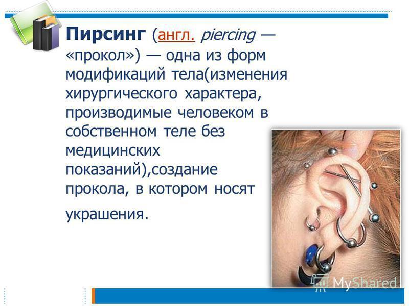 Пирсинг (англ. piercing «прокол») одна из форм модификаций тела(изменения хирургического характера, производимые человеком в собственном теле без медицинских показаний),создание прокола, в котором носят украшения.