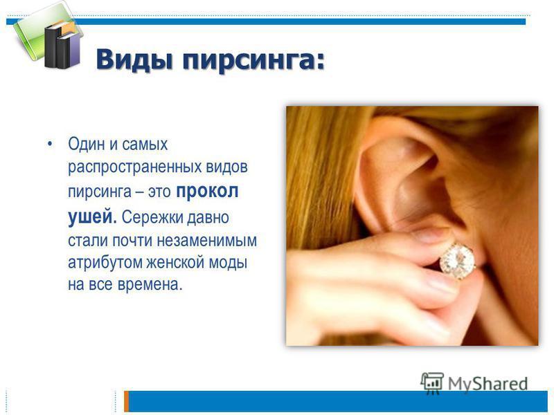 Виды пирсинга: Один и самых распространенных видов пирсинга – это прокол ушей. Сережки давно стали почти незаменимым атрибутом женской моды на все времена.