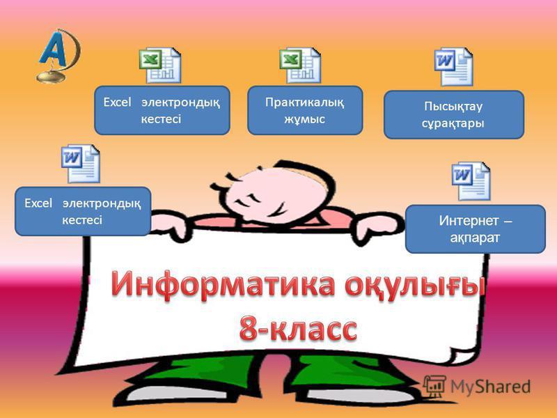 Excel электрондық кестесі Практикалық жұмыс Excel электрондық кестесі Пысықтау сұрақтары Интернет – ақпарат