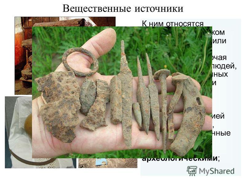 К ним относятся созданные человеком нужные ему вещи или сооружения, захоронения, включая останки умерших людей, даже кости съеденных животных и остатки костра; их исследованием занимается тесно связанная с историей наука археология, поэтому веществен