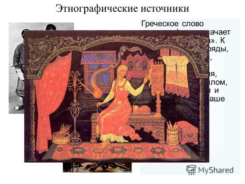 Греческое слово «этнография» означает «описание народа». К ним относятся обряды, обычаи, традиции, праздники, вещи, правила поведения, возникшие в прошлом, но сохранившиеся и используемые в наше время Этнографические источники