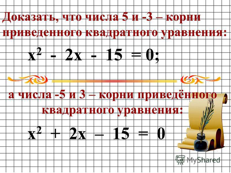 х 2 - 2 х - 15 = 0; х 2 + 2 х – 15 = 0 Доказать, что числа 5 и -3 – корни приведенного квадратного уравнения: а числа -5 и 3 – корни приведённого квадратного уравнения: