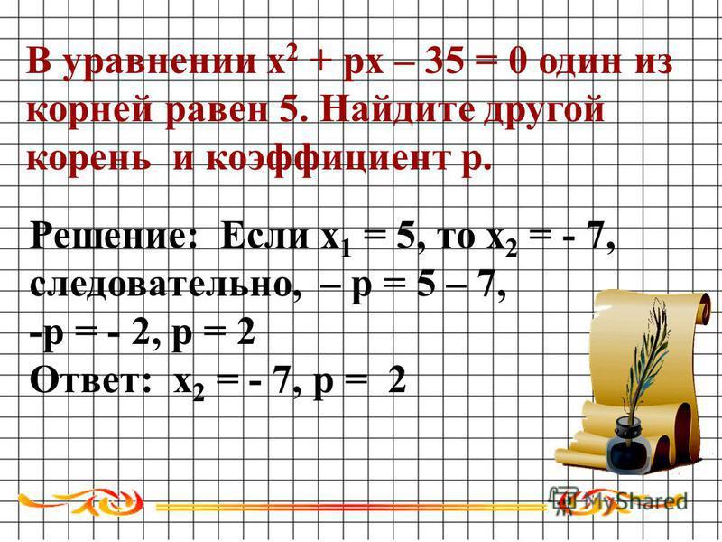 В уравнении х 2 + ps – 35 = 0 один из корней равен 5. Найдите другой корень и коэффициент р. Решение: Если х 1 = 5, то х 2 = - 7, следовательно, – р = 5 – 7, -р = - 2, р = 2 Ответ: х 2 = - 7, р = 2