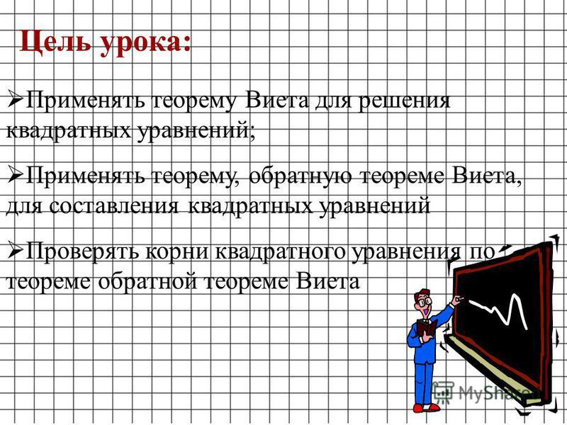 Применять теорему Виета для решения квадратных уравнений; Применять теорему, обратную теореме Виета, для составления квадратных уравнений Проверять корни квадратного уравнения по теореме обратной теореме Виета Цель урока: