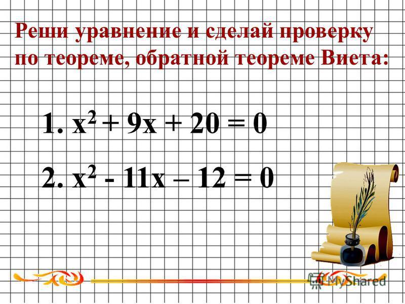 1. х 2 + 9 х + 20 = 0 2. х 2 - 11 х – 12 = 0 Реши уравнение и сделай проверку по теореме, обратной теореме Виета: