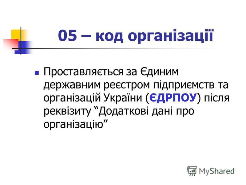 05 – код організації Проставляється за Єдиним державним реєстром підприємств та організацій України (ЄДРПОУ) після реквізиту Додаткові дані про організацію
