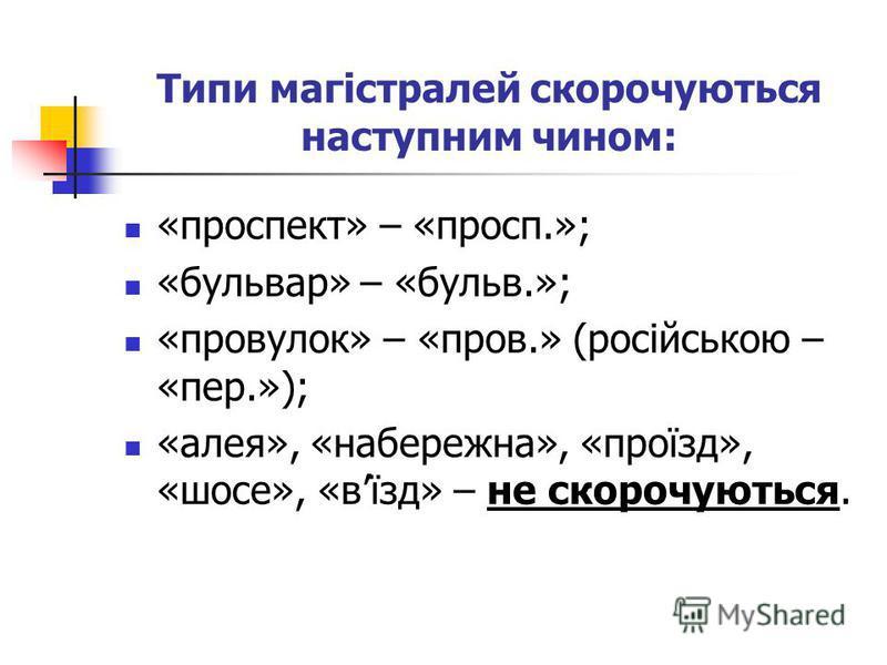 Типи магістралей скорочуються наступним чином: «проспект» – «просп.»; «бульвар» – «бульв.»; «провулок» – «пров.» (російською – «пер.»); «алея», «набережна», «проїзд», «шосе», «вїзд» – не скорочуються.