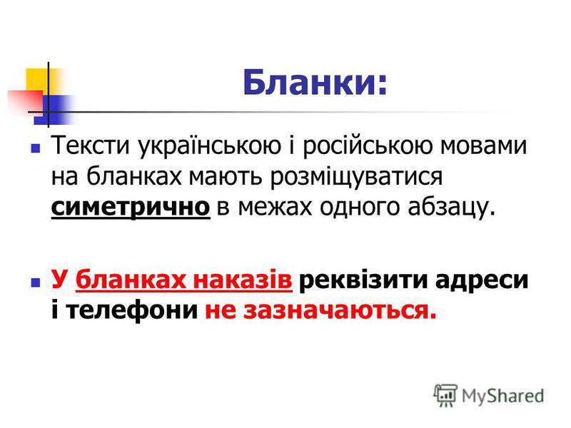 Тексти українською і російською мовами на бланках мають розміщуватися симетрично в межах одного абзацу. У бланках наказів реквізити адреси і телефони не зазначаються. Бланки: