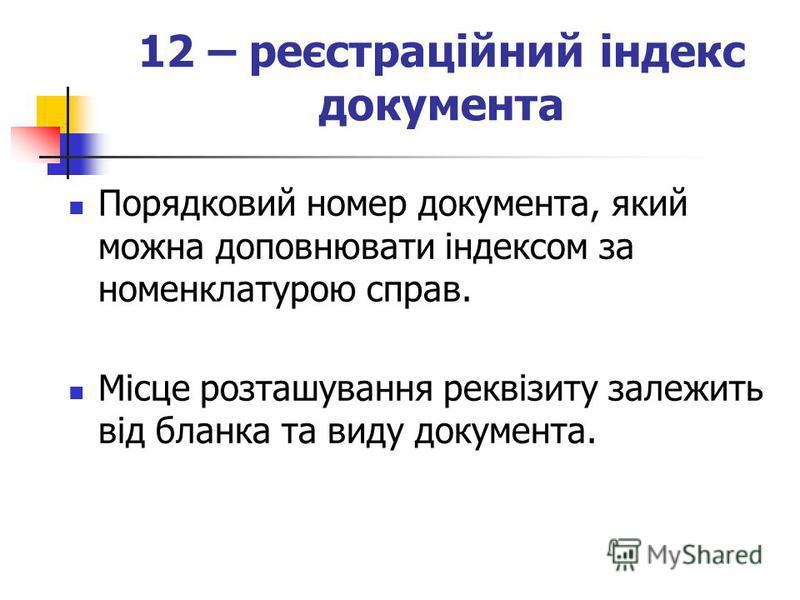 12 – реєстраційний індекс документа Порядковий номер документа, який можна доповнювати індексом за номенклатурою справ. Місце розташування реквізиту залежить від бланка та виду документа.