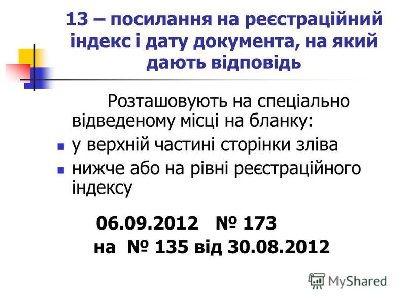 13 – посилання на реєстраційний індекс і дату документа, на який дають відповідь Розташовують на спеціально відведеному місці на бланку: у верхній частині сторінки зліва нижче або на рівні реєстраційного індексу 06.09.2012 173 на 135 від 30.08.2012