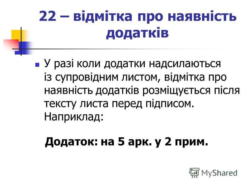 22 – відмітка про наявність додатків У разі коли додатки надсилаються із супровідним листом, відмітка про наявність додатків розміщується після тексту листа перед підписом. Наприклад: Додаток: на 5 арк. у 2 прим.