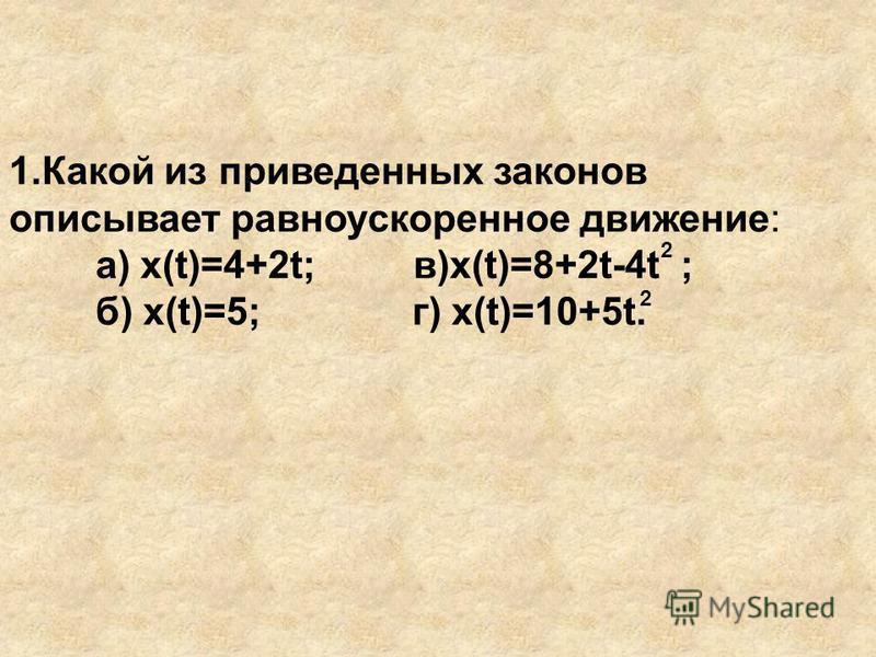 1. Какой из приведенных законов описывает равноускоренное движение: а) x(t)=4+2t; в)x(t)=8+2t-4t ; б) x(t)=5; г) x(t)=10+5t. 2 2