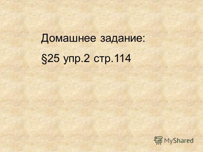 Домашнее задание: §25 упр.2 стр.114