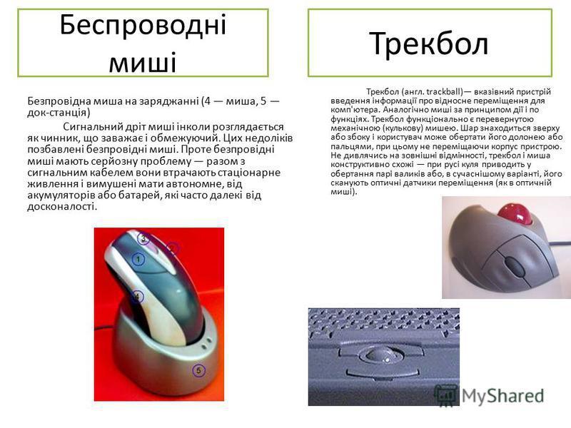 Беспроводні миші Безпровідна миша на заряджанні (4 миша, 5 док-станція) Сигнальний дріт миші інколи розглядається як чинник, що заважає і обмежуючий. Цих недоліків позбавлені безпровідні миші. Проте безпровідні миші мають серйозну проблему разом з си