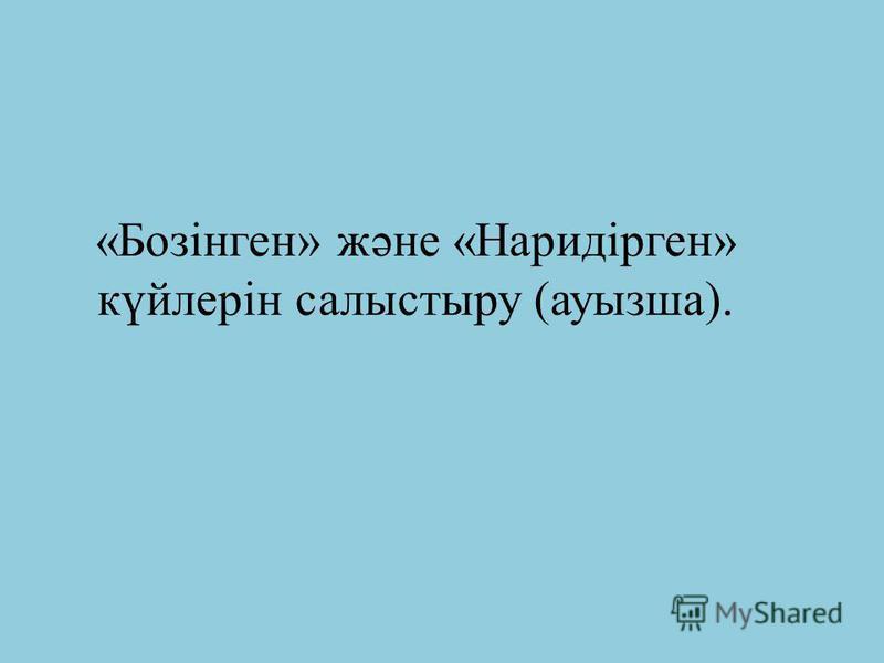 «Бозінген» және «Наридірген» күйлерін салыстыру (ауызша).
